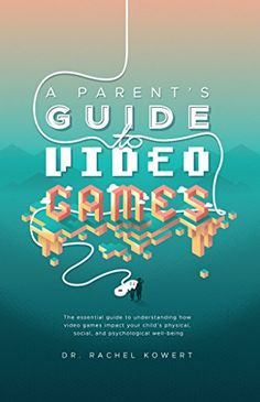 A Parent's Guide to Video Games: The essential guide to understanding how video games impact your child's physical, social, and psychological well-being by [Kowert, Rachel]