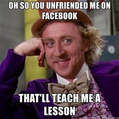 Willy Wonka - Oh So You Unfriended Me On Facebook That'll Teach Me A Lesson