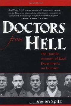 Doctors from Hell: The Horrific Account of Nazi Experiments on Humans by Vivien Spitz, A chilling story of human depravity and ultimate justice, told for the first time by an eyewitness court reporter for the Nuremberg war crimes trial of Nazi doctors. This is the account of 23 men torturing and killing by experiment in the name of scientific research and patriotism.