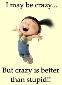 Being crazy is always the best way to go.