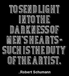 """""""To send light into the darkness of men's hearts - such is the duty of the artist."""" 