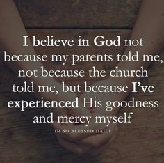 I believe in God because I've experienced HIS miracle and mercy. HE gave me / us a second chance to make things better
