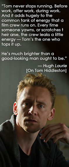 """He's much brighter than a good-looking man ought to be."" - Hugh Laurie on Tom Hiddleston (Source http://tomhiddleston.esquire.co.uk/ )"