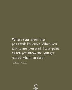 When you meet me, you think I'm quiet. When you talk to me, you wish I was quiet. When you know me, you get scared when I'm quiet.  -Unknown Author