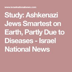 Study: Ashkenazi Jews Smartest on Earth, Partly Due to Diseases - Israel National News
