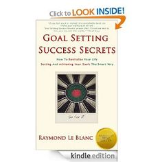 Amazon.com: Goal Setting Success Secrets. How To Revitalize Your Life. Setting And Achieving Your Goals The Smart Way. (Self-Improvement 1) eBook: Raymond Le Blanc: Kindle Store