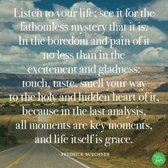 ...all moments are key moments, and life itself is grace. - Fredrick Buechner