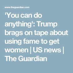 'You can do anything': Trump brags on tape about using fame to get women | US news | The Guardian