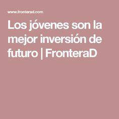 Los jóvenes son la mejor inversión de futuro | FronteraD