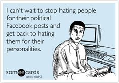 I can't wait to stop hating people for their political Facebook posts and get back to hating them for their personalities.