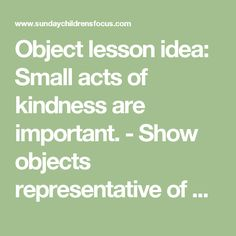 Object lesson idea: Small acts of kindness are important. - Show objects representative of big ways of helping others. Compare this to a simple cup of cold water and explain that even doing small things (such as giving a cup of water in the name of Jesus) are still very important to others and to God.   Objects: Some suggestions: Doctors stethoscope, Tool Box, Scientists microscope, Firefighters hat, etc.  Children's object lesson: Mark 9:38-50 Trinity 16