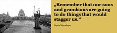 """""""#Remember that our #sons and #grandsons are going to do things that would #stagger us."""" Daniel #Burnham"""