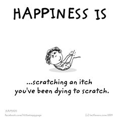 Happiness is scratching an itch you've been dying to scratch.
