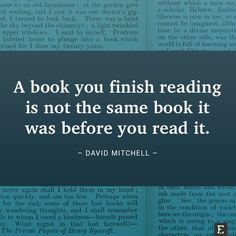 A book you finish reading is not the same book it was before you read it. –David Mitchell #book #quote #wisdom