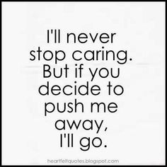 This rings true at this moment. I'll never stop caring. Heartfelt Quotes: I'll never stop caring. But if you decide to push me away, I'll go. Pushing Away Quotes, Go Away Quotes, Try Quotes, Mood Quotes, Life Quotes, I Tried Quotes, Moving Away Quotes, Care About You Quotes, Quotes About Moving On