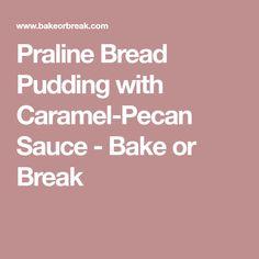 Praline Bread Pudding with Caramel-Pecan Sauce - Bake or Break
