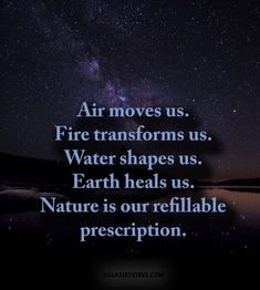 Air moves us. Fire transforms us. Water shapes us. Earth heals us. Nature is our refillable prescription.