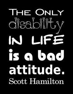 """Here's some word art based on a Scott Hamilton quote: """"The only disability in life is a bad attitude. Wisdom Quotes, Life Quotes, Disability Quotes, Disability Awareness, Intelligent Words, Scott Hamilton, Hamilton Quotes, Good Attitude Quotes, Heaven Quotes"""