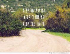Keep on moving, keep climbing, keep the faith ~ The Climb, Miley Cyrus