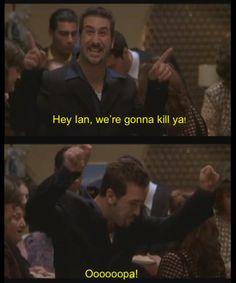 Hey Ian, we're gonna kill ya! Oooopa!