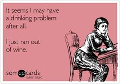 .... It seems I may have a drinking problem after all. I just ran out of wine.