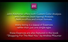 At PSC we celebrate that everyone is a blend of Essences rather than one particular style type. PSC offers the finest style analysis available. www.pscjohnkitchener.com