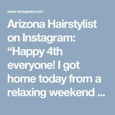 "Arizona Hairstylist on Instagram: ""Happy 4th everyone! I got home today from a relaxing weekend in the mountains with my family. Ready to start back full swing tomorrow.…"""
