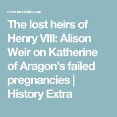 The lost heirs of Henry VIII: Alison Weir on Katherine of Aragon's failed pregnancies | History Extra