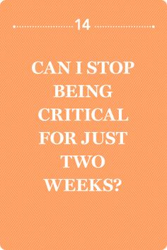 Can I Stop Being Critical for Just Two Weeks?     Being critical is so seductive because, at its deepest level, it implies that you're right. Unfortunately, it also implies that others are wrong.
