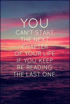 You can't start the next chapter of your life if you keep re-reading the last…