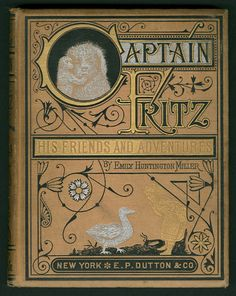 Captain Fritz: His Friends and Adventures by Emily Huntington Miller (1833-1913). Published 1877 by E. M. Dutton and Company, New York.