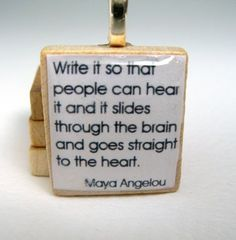 """Write it so that people can hear it and it slides through the brain and goes straight to the heart."" Maya Angelou"