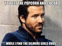 You get the popcorn and cocoa While I find the Gilmore Girls DVDs