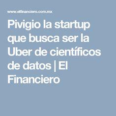 Pivigio la startup que busca ser la Uber de científicos de datos | El Financiero