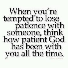 God has been very patient with me; i don't have patience with you - not any longer