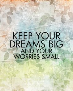 Keep your dreams big and your worries small.