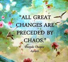 """""""All great changes are preceded by chaos."""" ― Deepak Chopra by lorene Great Quotes, Quotes To Live By, Me Quotes, Motivational Quotes, Inspirational Quotes, Change Quotes, Wisdom Quotes, The Words, Cool Words"""