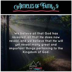 Articles of Faith 1:9 We believe all that God has revealed, all that He does now reveal, and we believe that He will yet reveal many great a...