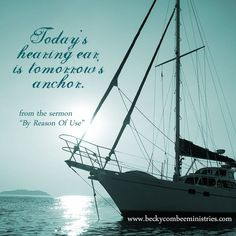 Today's hearing ear is tomorrow's anchor. ~ Becky Combee