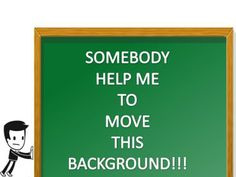 SOMEBODY HELP ME TO MOVE THIS BACKGROUND – WAIT WE HAVE A SOLUTION FOR YOU!!!