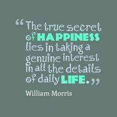 The true secret of #happiness lies in taking a genuine interest in all the details of daily #life.