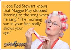 """Hope Rod Stewart knows that Maggie May stopped listening to the song when he sang, """"The morning sun in your face really shows your age."""" 