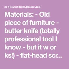 Materials: - Old piece of furniture - butter knife (totally professional tool I know - but it w or ks!) - flat-head screw driver - plie...