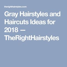 Gray Hairstyles and Haircuts Ideas for 2018 — TheRightHairstyles
