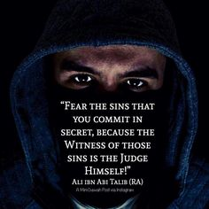 """""""Fear the sins that you commit in secret because the Witness of those sins is the Judge Himself!"""" - Ali ibn Abi Talib (رضي الله ع Islamic Qoutes, Islamic Inspirational Quotes, Muslim Quotes, Religious Quotes, Islamic Teachings, Islamic Messages, Islamic Dua, Hazrat Ali Sayings, Imam Ali Quotes"""