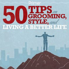50 Tips on Grooming, Style, and Living a Better Life- this is mainly for men (i.e. the boyfriend) but these can apply to women as well! Very useful.