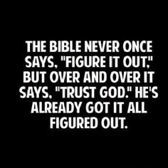 "The Bible Never Once Says, ""Figure It Out."" But Over And Over It Says, ""Trust God."" Hes Already Got It All Figured Out."