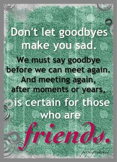I love this. I hate saying goodbye to friends I know I won't see in years but I always know those friends are true friends bc nothing changes and feels like we picked up right where we left off. This quote makes me feel better about those long goodbyes