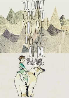 """You cannot change who you are, only what you do."" Phillip Pullman, The Golden Compass"
